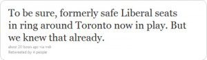 "Tweet ""To be sure, formerly safe liberal seats in ring around Toronto now in play. But we knew that already."""