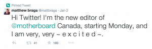"Matthew Braga tweets ""Hi Twitter! I'm the new editor of @motherboard Canada, starting Monday, and I am very, very ~ e x c i t e d ~"""
