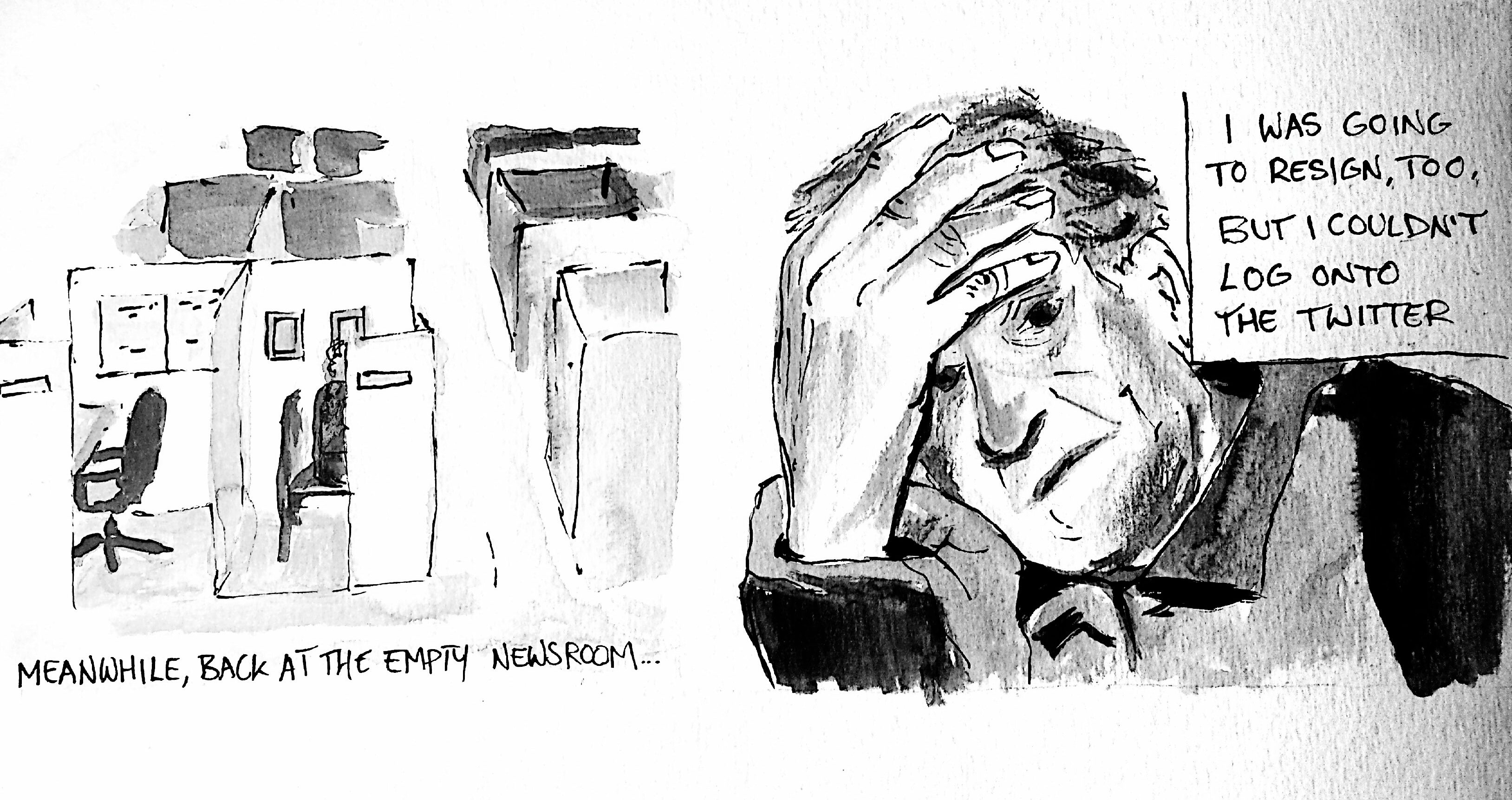 "Cartoon: ""Meanwhile, back at the empty newsroom..."" empty newsroom drawing next to ""I was going to resign, too, but I couldn't log onto the Twitter"" man with hand on head drawing"
