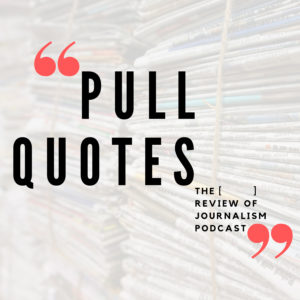 Pull Quotes The [ ] Review of Journalism Podcast