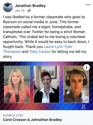 "Jonathan Bradley tweet stating ""I was libelled by a former classmate who goes to Ryerson on Social Media in June. This former classmate called me a bigot, a homophobe, and transphobe over Twitter for being a strict Roman Catholic. This ordeal led to me losing a volunteer opportunity. While it would be easy to back down, I fought back. Thank you Laura-Lynn Tyler Thompson and Toby Carson for letting me tell my story."" with a link to a livestream from Rumble.com."