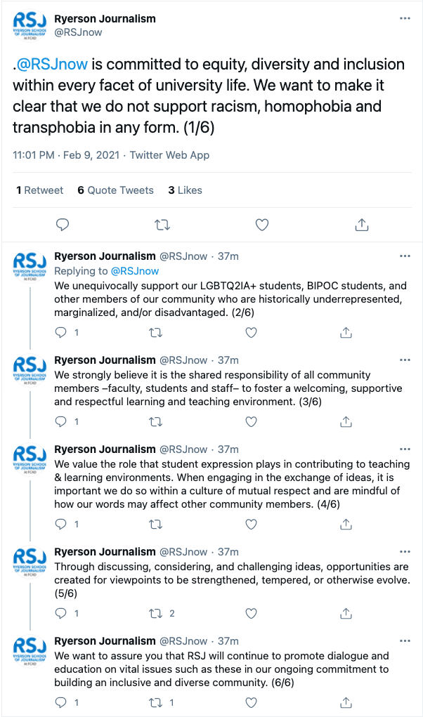 "A statement from the Ryerson School of Journalism in a Twitter thread. The full statement reads, ""@RSJnow is committed to equity, diversity, and inclusion within every facet of university life. We want to make it clear that we do not support racism, homophobia and transphobia in any form. We unequivocally support our LGBTQ2IA+ students, BIPOC students, and other members of our community who are historically underrepresented, marginalized, and/or disadvantaged. We strongly believe it is the shared responsibility of all community members—faculty, students, and staff—to foster a welcoming, supportive and respectful learning and teaching environment. We value the role that student expression plays in contributing to teaching and learning environments. When engaging in the exchange of ideas, it is important we do so within a culture of mutual respect and are mindful of how our words may affect other community members. Through discussing, considering, and challenging ideas, opportunities are created for viewpoints to be strengthened, tempered, or otherwise evolve. We want to assure you that RSJ will continue to promote dialogue and education on vital issues such as these in our ongoing commitment to building an inclusive and diverse community."""